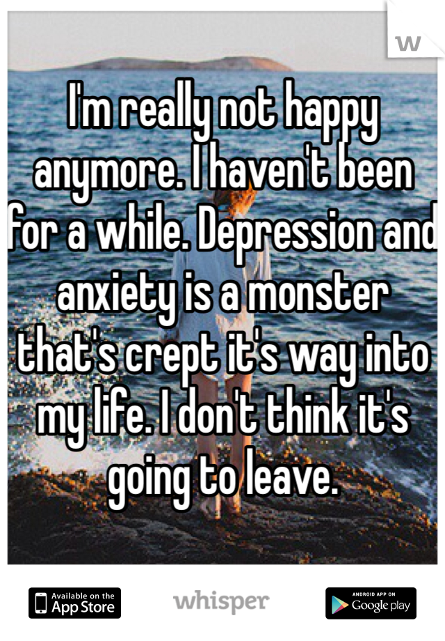 I'm really not happy anymore. I haven't been for a while. Depression and anxiety is a monster that's crept it's way into my life. I don't think it's going to leave.