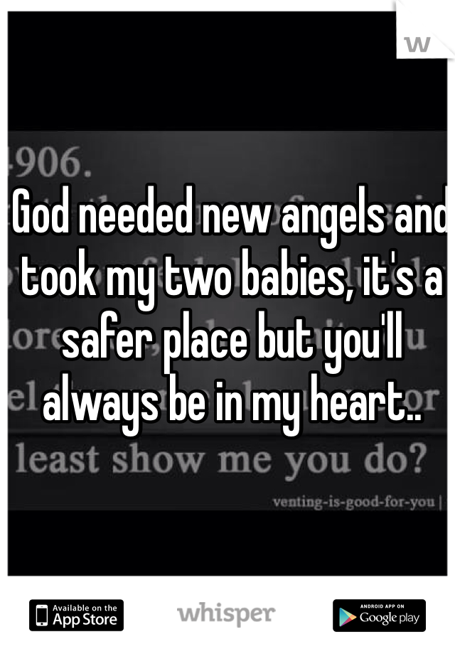 God needed new angels and took my two babies, it's a safer place but you'll always be in my heart..