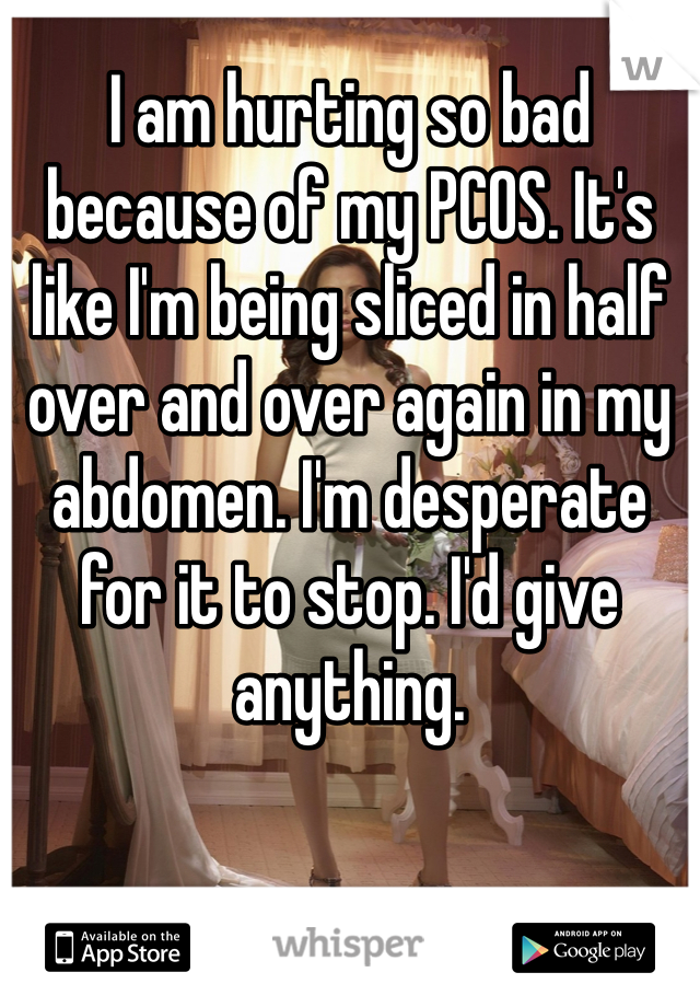 I am hurting so bad because of my PCOS. It's like I'm being sliced in half over and over again in my abdomen. I'm desperate for it to stop. I'd give anything.