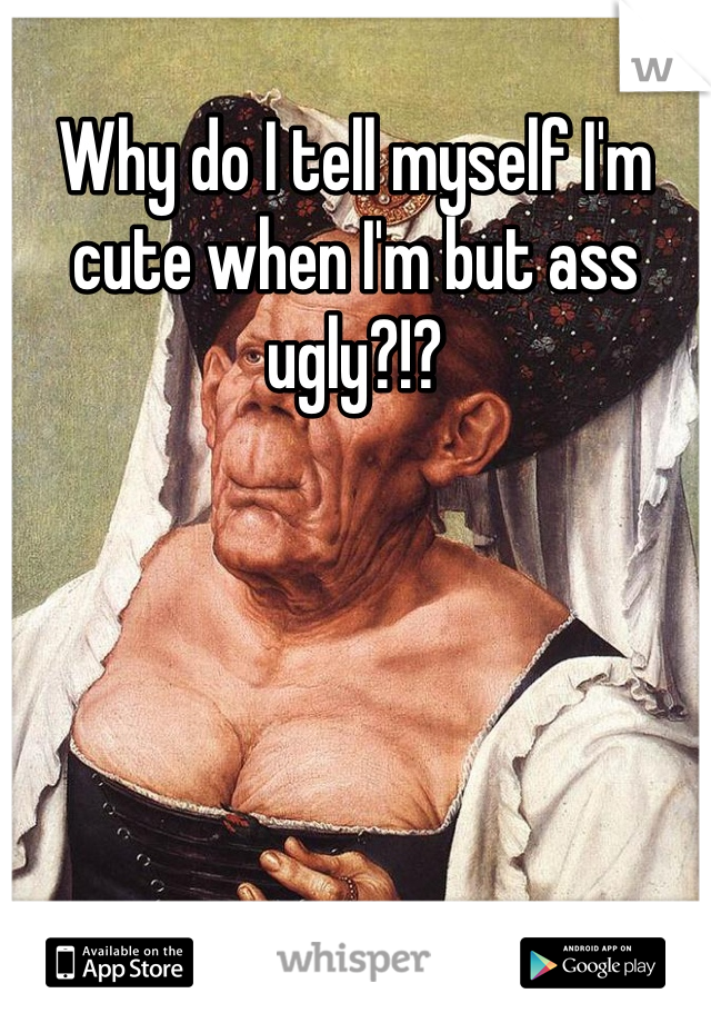 Why do I tell myself I'm cute when I'm but ass ugly?!?