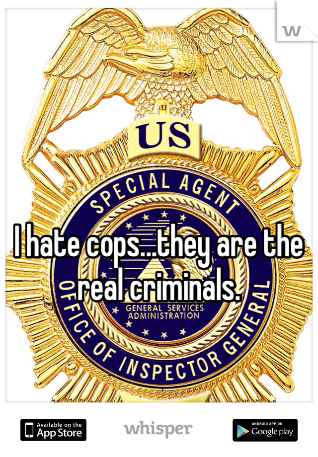 I hate cops...they are the real criminals.