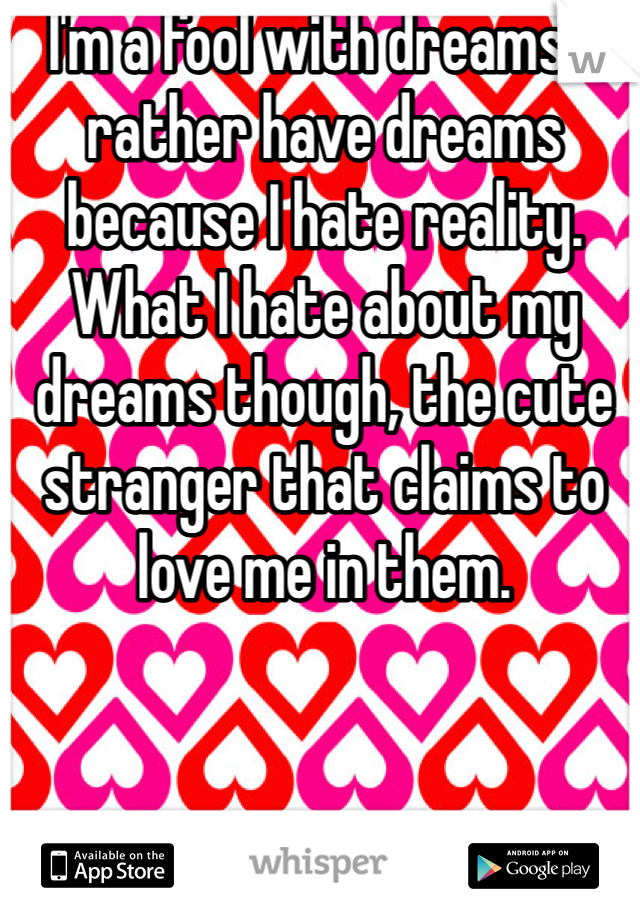 I'm a fool with dreams. I rather have dreams because I hate reality. What I hate about my dreams though, the cute stranger that claims to love me in them.