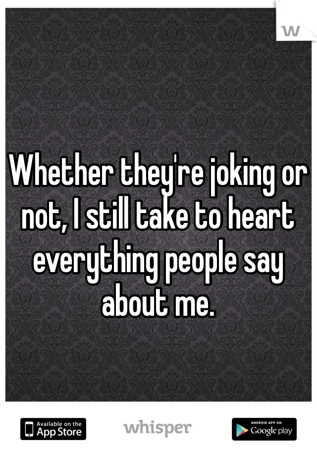 Whether they're joking or not, I still take to heart everything people say about me.