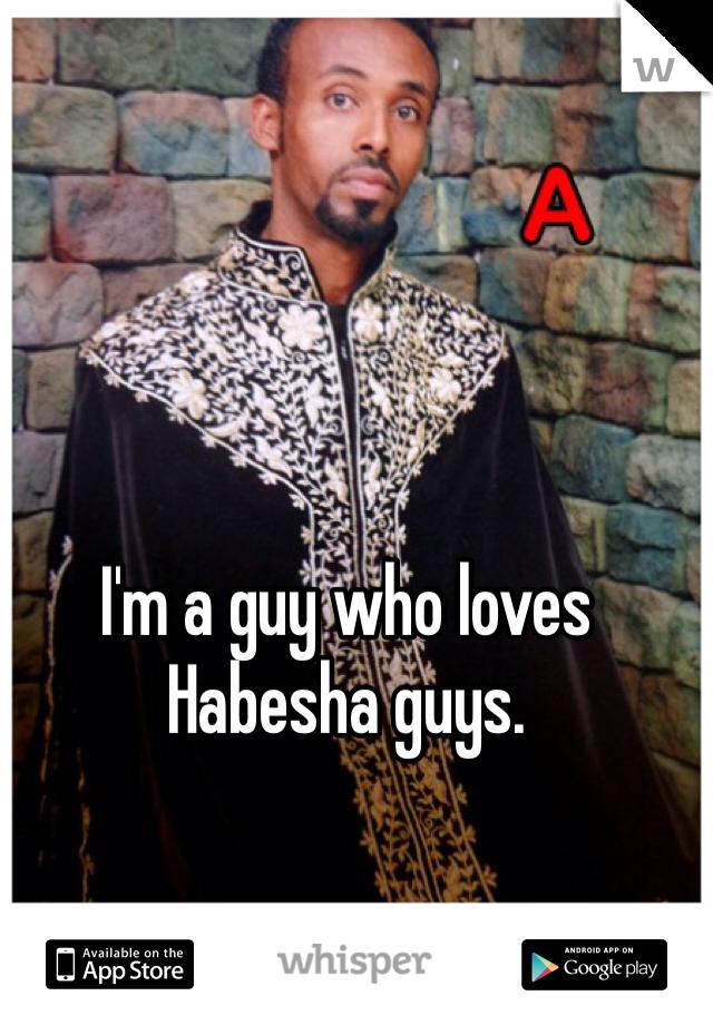 I'm a guy who loves Habesha guys.