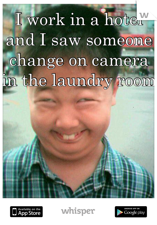 I work in a hotel and I saw someone change on camera in the laundry room