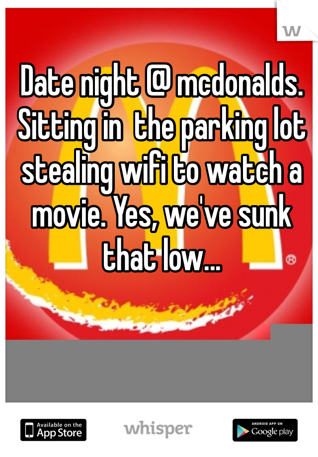 Date night @ mcdonalds. Sitting in  the parking lot stealing wifi to watch a movie. Yes, we've sunk that low...