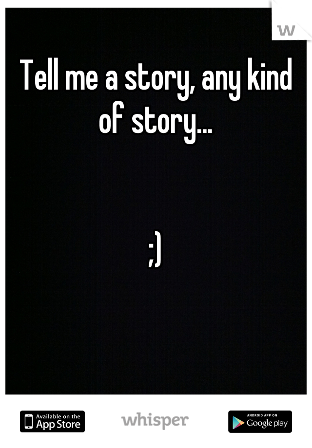 Tell me a story, any kind of story...   ;)