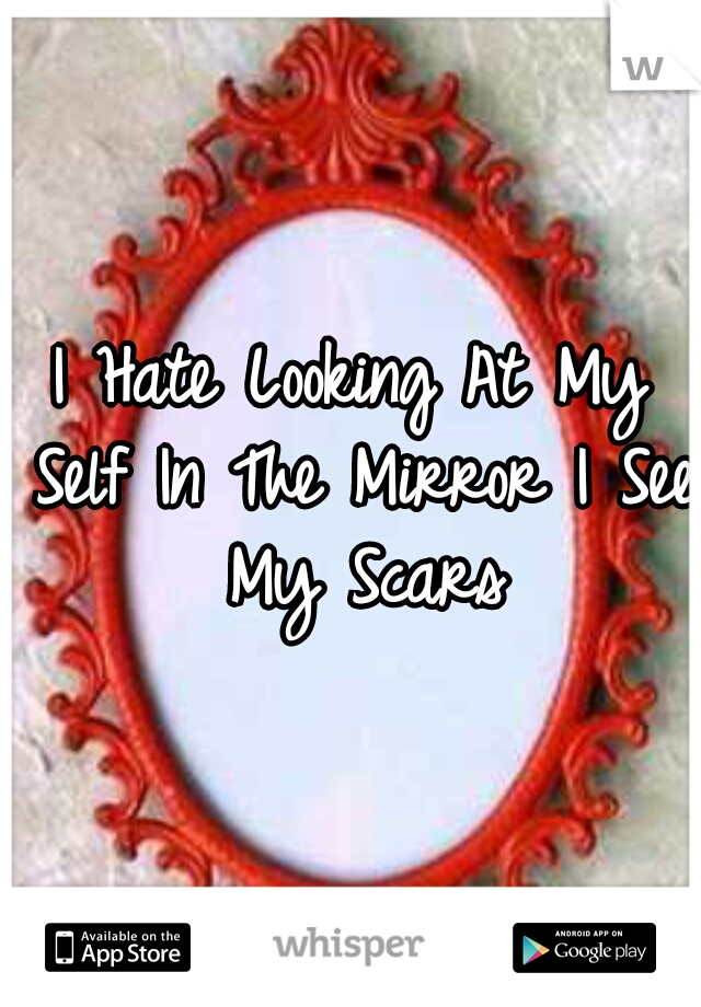 I Hate Looking At My Self In The Mirror I See My Scars