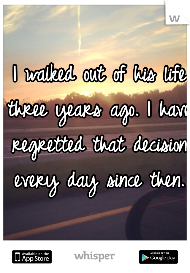 I walked out of his life three years ago. I have regretted that decision every day since then.