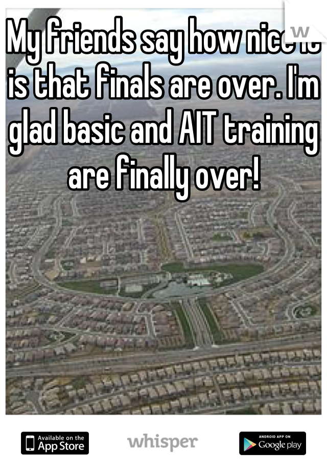 My friends say how nice it is that finals are over. I'm glad basic and AIT training are finally over!