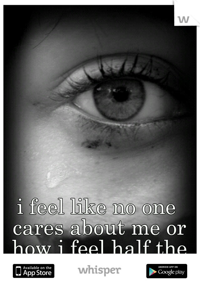 i feel like no one cares about me or how i feel half the time </3