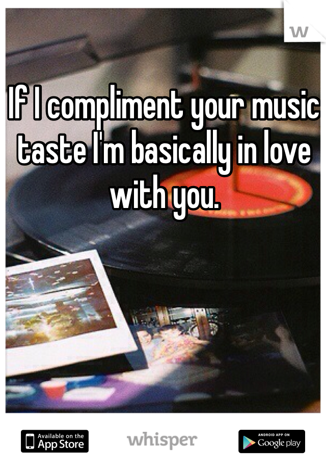 If I compliment your music taste I'm basically in love with you.