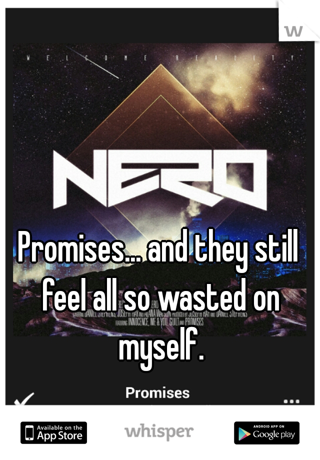 Promises... and they still feel all so wasted on myself.