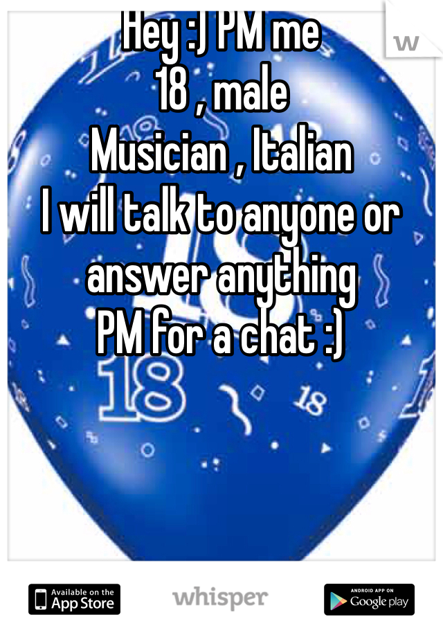 Hey :) PM me  18 , male  Musician , Italian  I will talk to anyone or answer anything  PM for a chat :)