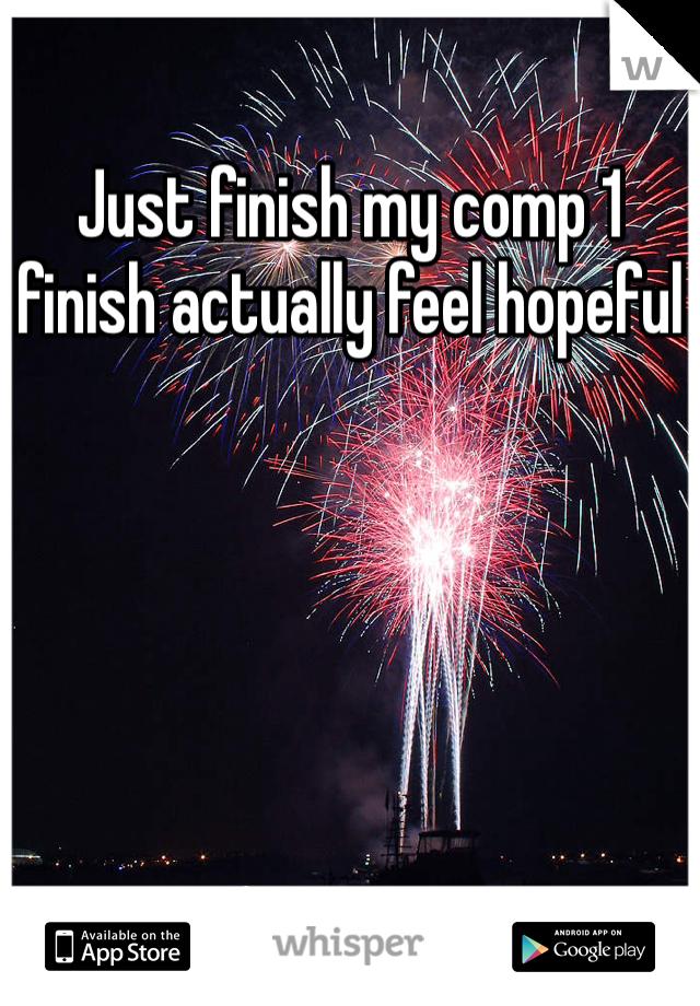 Just finish my comp 1 finish actually feel hopeful