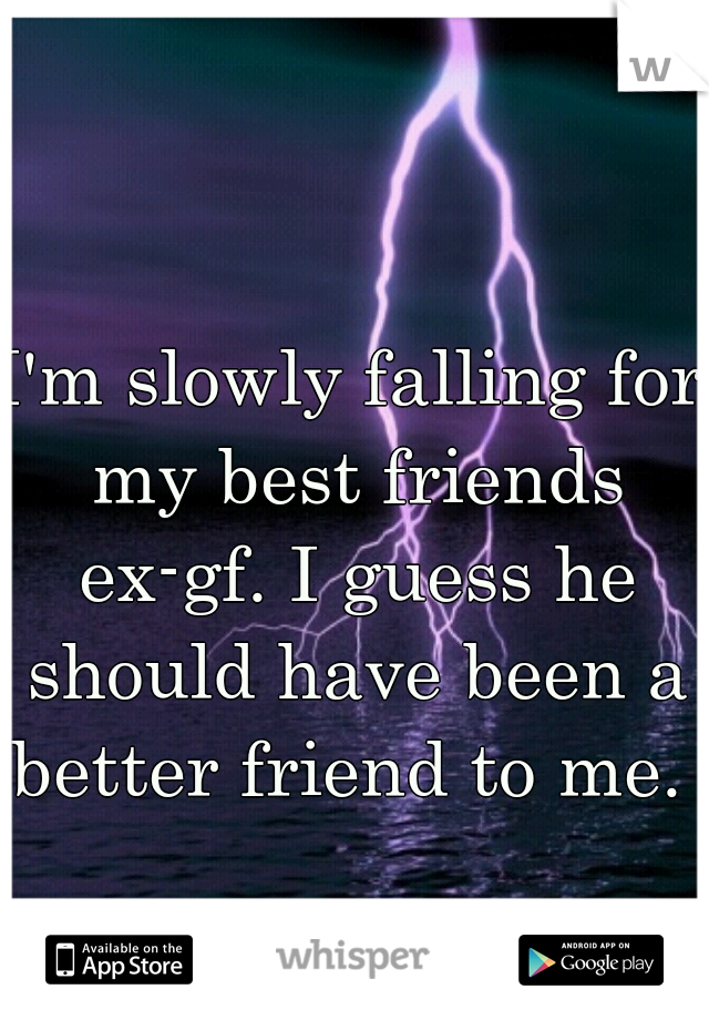 I'm slowly falling for my best friends ex-gf. I guess he should have been a better friend to me.