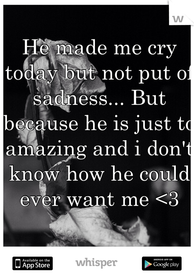 He made me cry today but not put of sadness... But because he is just to amazing and i don't know how he could ever want me <3