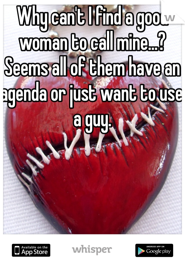 Why can't I find a good woman to call mine...?  Seems all of them have an agenda or just want to use a guy.
