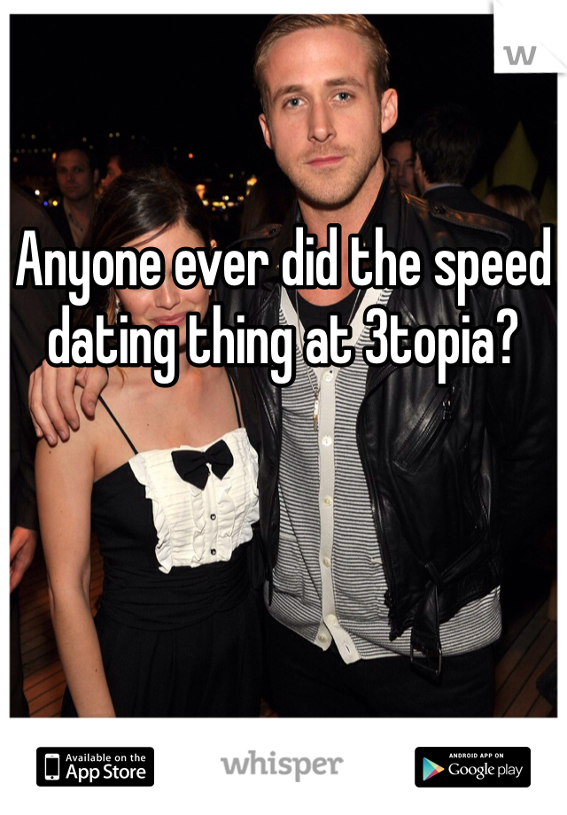 Anyone ever did the speed dating thing at 3topia?