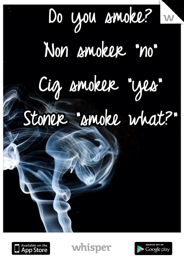 """Do you smoke? Non smoker """"no"""" Cig smoker """"yes"""" Stoner """"smoke what?"""""""