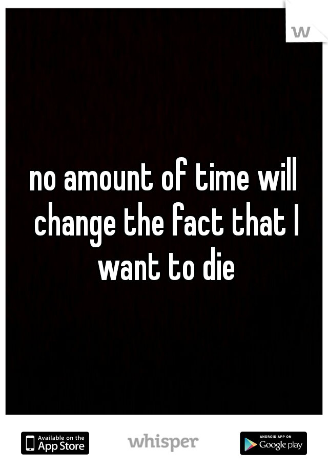 no amount of time will change the fact that I want to die