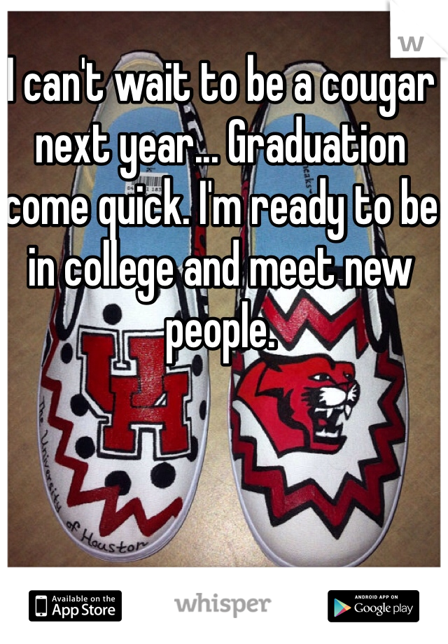 I can't wait to be a cougar next year... Graduation come quick. I'm ready to be in college and meet new people.