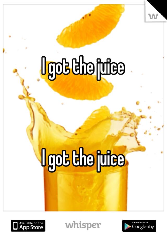 I got the juice     I got the juice