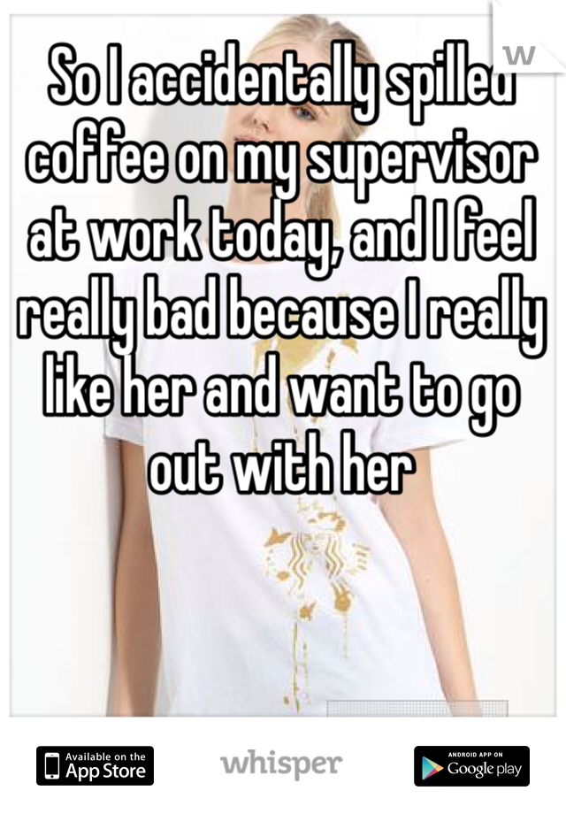 So I accidentally spilled coffee on my supervisor at work today, and I feel really bad because I really like her and want to go out with her