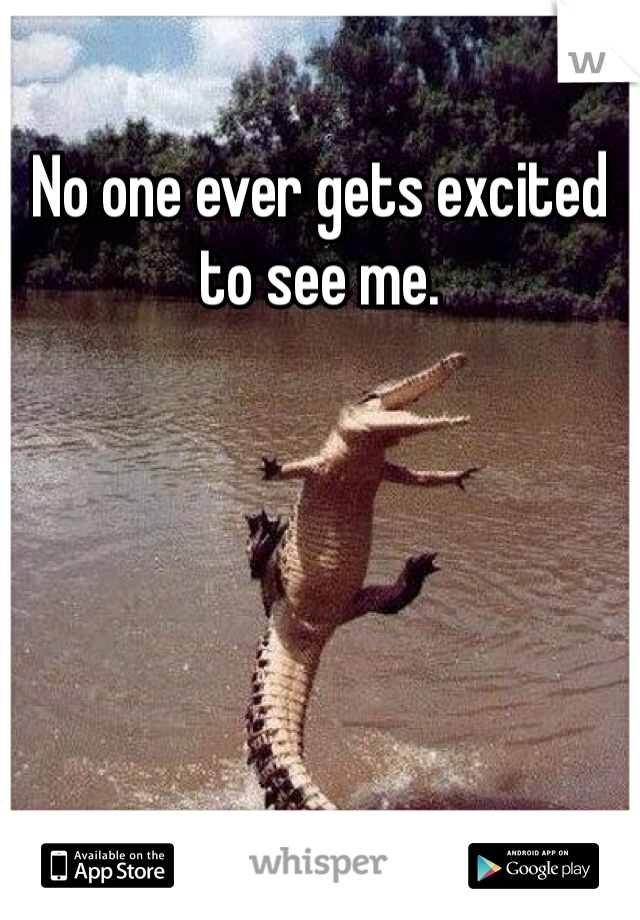 No one ever gets excited to see me.