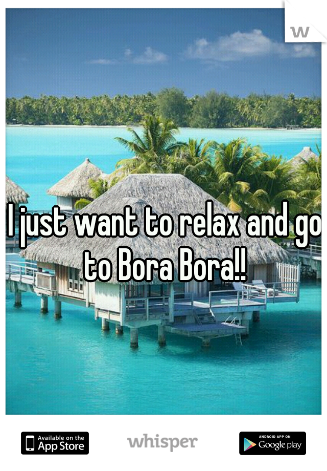 I just want to relax and go to Bora Bora!!
