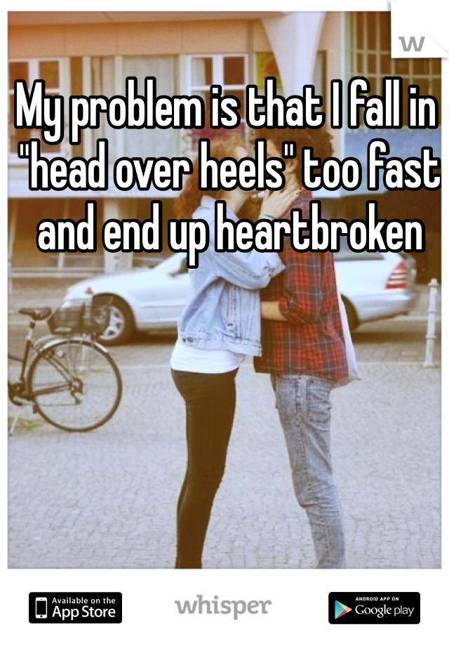 "My problem is that I fall in  ""head over heels"" too fast  and end up heartbroken"