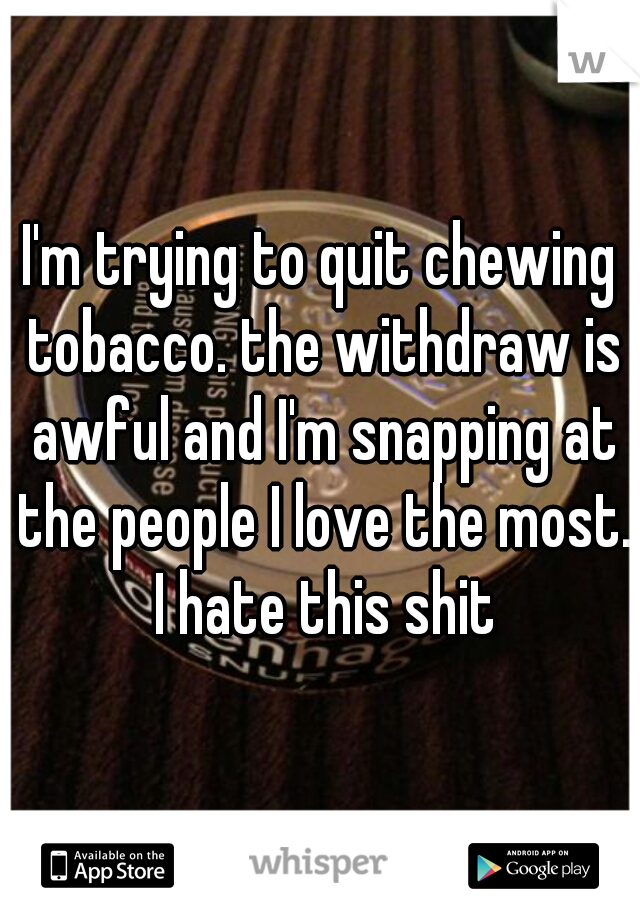 I'm trying to quit chewing tobacco. the withdraw is awful and I'm snapping at the people I love the most. I hate this shit