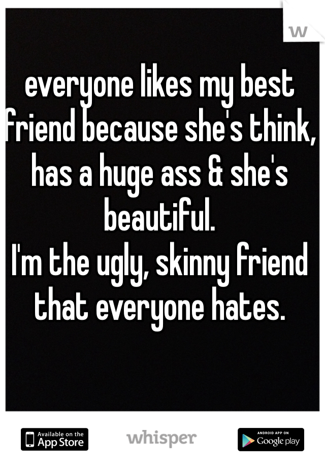 everyone likes my best friend because she's think, has a huge ass & she's beautiful.  I'm the ugly, skinny friend that everyone hates.