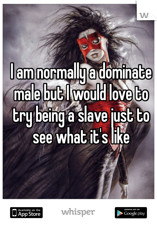 I am normally a dominate male but I would love to try being a slave just to see what it's like
