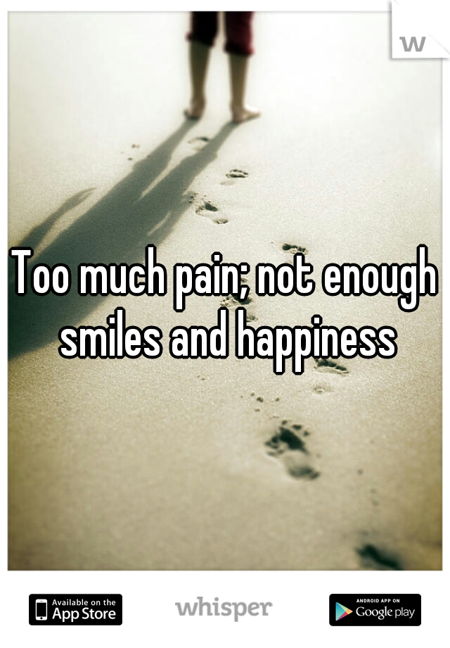 Too much pain; not enough smiles and happiness