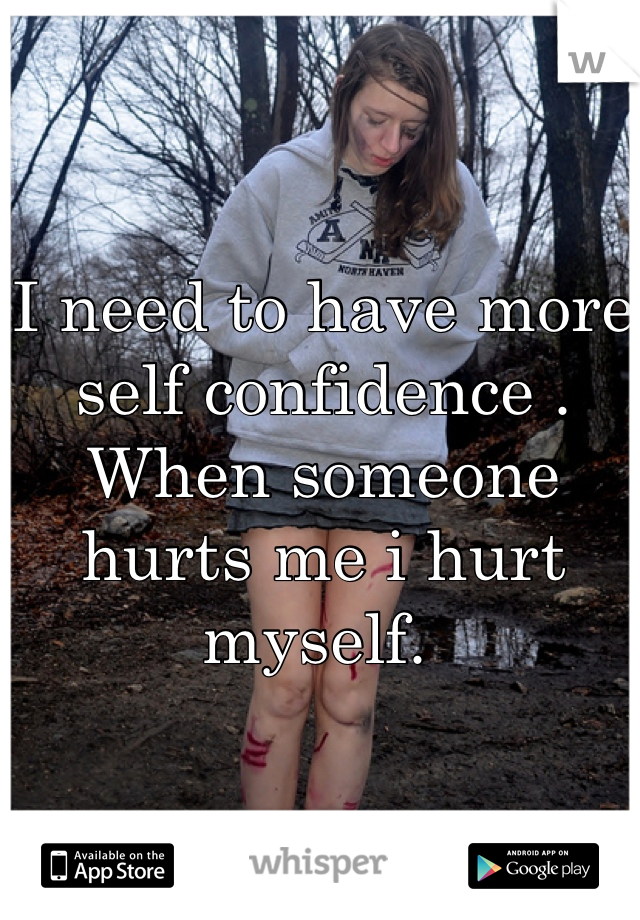 I need to have more self confidence . When someone hurts me i hurt myself.