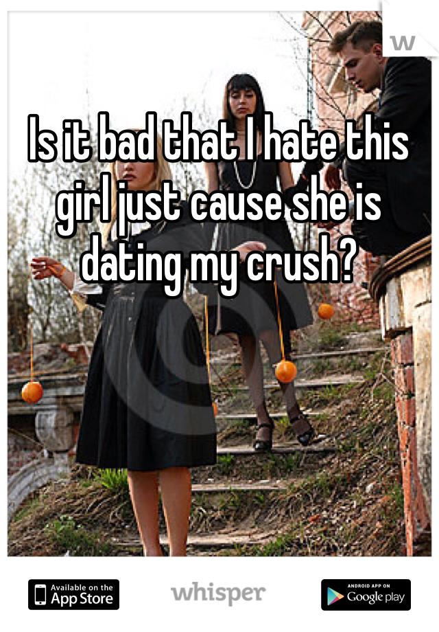 Is it bad that I hate this girl just cause she is dating my crush?