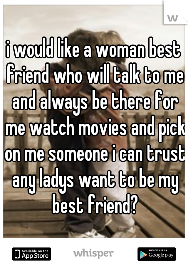 i would like a woman best friend who will talk to me and always be there for me watch movies and pick on me someone i can trust any ladys want to be my best friend?