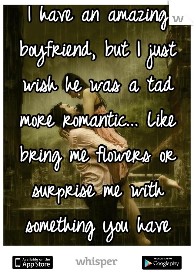 I have an amazing boyfriend, but I just wish he was a tad more romantic... Like bring me flowers or surprise me with something you have worked your butt off on!