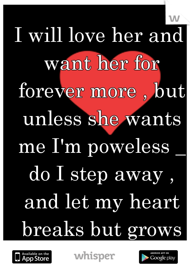 I will love her and want her for forever more , but unless she wants me I'm poweless _ do I step away , and let my heart breaks but grows for another ?