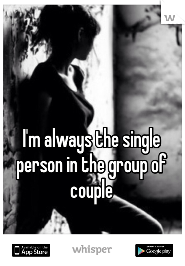 I'm always the single person in the group of couple