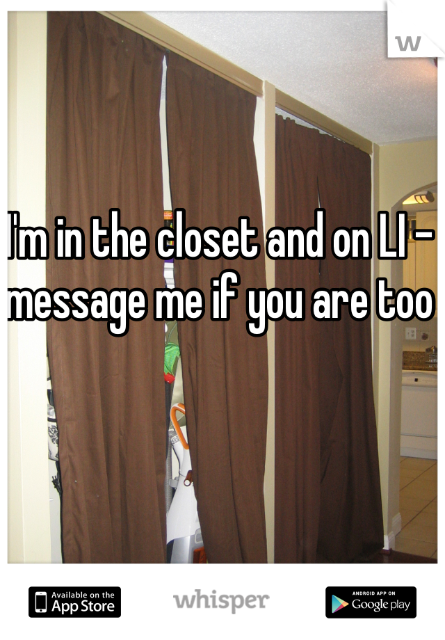 I'm in the closet and on LI - message me if you are too