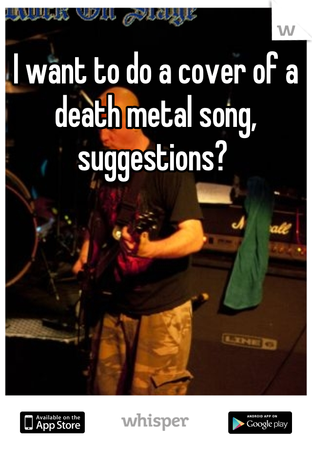 I want to do a cover of a death metal song, suggestions?
