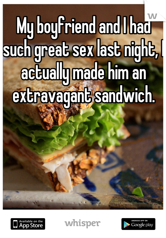 My boyfriend and I had such great sex last night, I actually made him an extravagant sandwich.