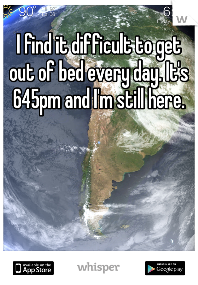 I find it difficult to get out of bed every day. It's 645pm and I'm still here.