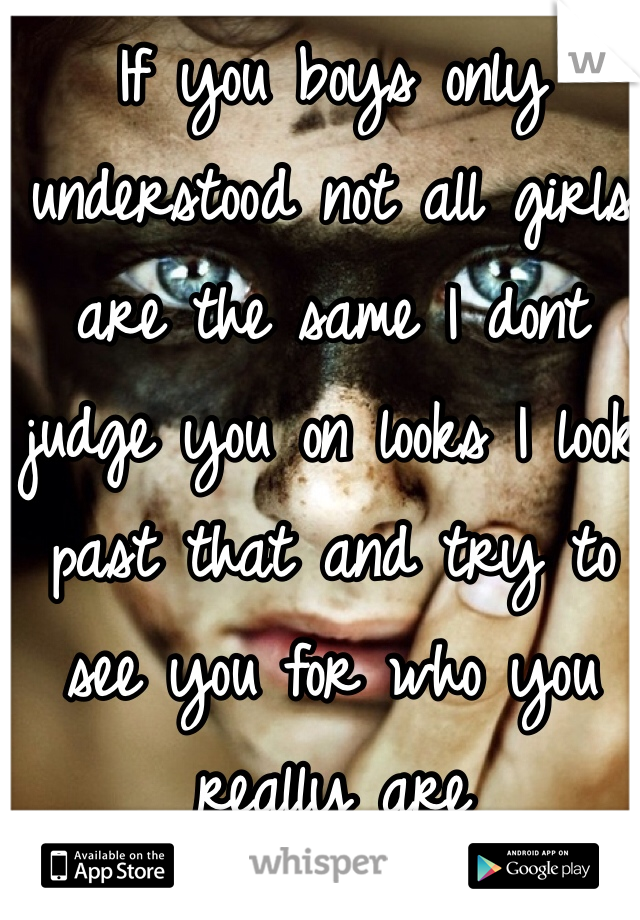 If you boys only understood not all girls are the same I dont judge you on looks I look past that and try to see you for who you really are