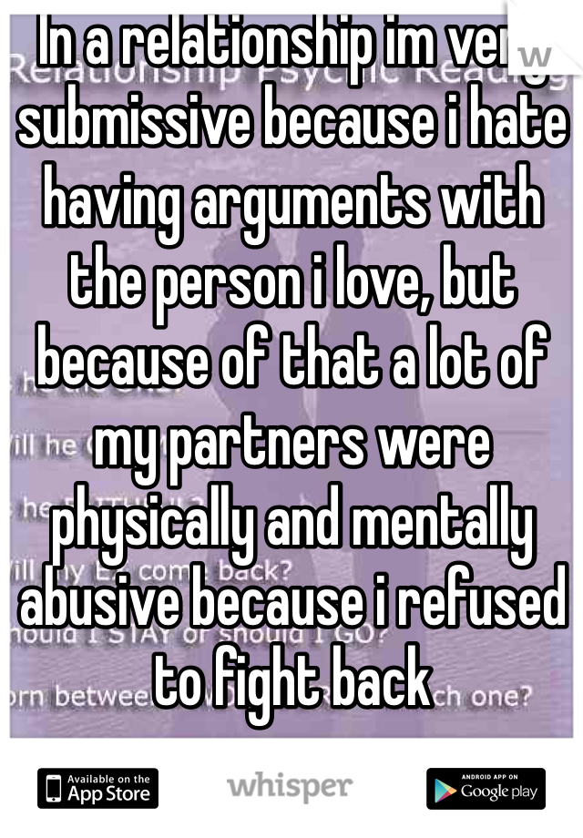 In a relationship im very submissive because i hate having arguments with the person i love, but because of that a lot of my partners were physically and mentally abusive because i refused to fight back