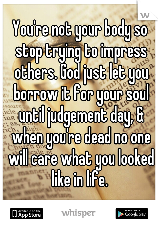 You're not your body so stop trying to impress others. God just let you borrow it for your soul until judgement day, & when you're dead no one will care what you looked like in life.