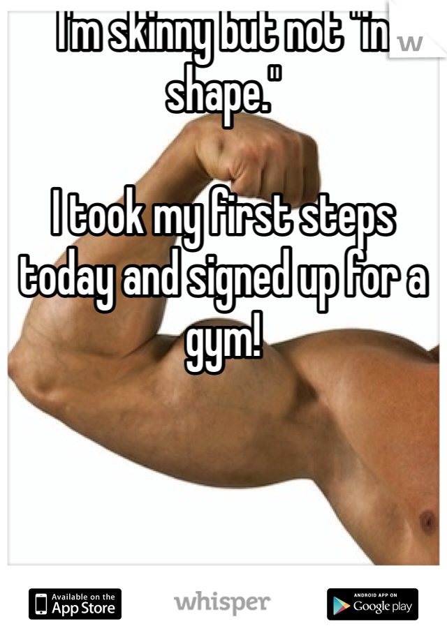 """I'm skinny but not """"in shape.""""   I took my first steps today and signed up for a gym!"""