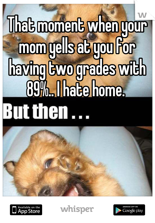 That moment when your mom yells at you for having two grades with 89%.. I hate home.